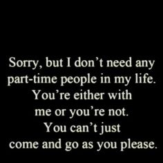 Don't have time for any part-time people in my life. Be there or don't.