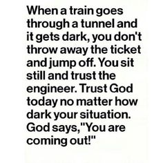 """""""When a train goes through a tunnel and it gets dark, you don't throw away the ticket and jump off. You sit still and trust the engineer. Trust God today no matter how dark your situation. God says, """"You are coming out! Faith Quotes, Bible Quotes, Bible Verses, Scriptures, Quote Life, Religious Quotes, Spiritual Quotes, Quotes About God, Quotes To Live By"""