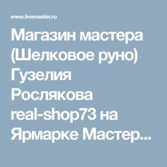 Магазин мастера (Шелковое руно) Гузелия Рослякова real-shop73 на Ярмарке Мастеров