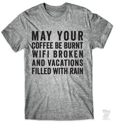 May your coffee be burnt, wifi broken, and vacations filled with rain.