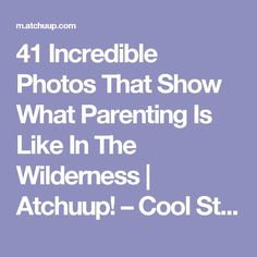 41 Incredible Photos That Show What Parenting Is Like In The Wilderness | Atchuup! – Cool Stories Daily