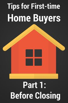 Tips for First-time Home Buyers- Before Closing (Part 1 of 2)