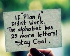 Sometimes you have to try to do what you think you can't do, so you realize that you actually CAN. And sometimes it takes more than one attempt. If 'Plan A' doesn't work out, don't fret; the alphabet has another 25 letters that would be happy to give you a chance to get it right. The wrong choices usually bring us to the right places eventually. -