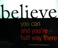 Believe you can and you're half way there. Theodore Roosevelt. Good luck with your exams
