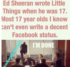 IM SO DONE. Being 17 myself. They is no freaking way I could write a song even 1/100th as good as Eds.....
