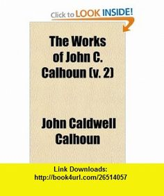 The Works of John C. Calhoun (Volume 2) (9780217286916) John Caldwell Calhoun , ISBN-10: 0217286917  , ISBN-13: 978-0217286916 ,  , tutorials , pdf , ebook , torrent , downloads , rapidshare , filesonic , hotfile , megaupload , fileserve