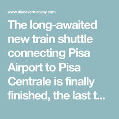The long-awaited new train shuttle connecting Pisa Airport to Pisa Centrale is finally finished, the last tests have been carried out and the official inauguration is set for March 18, 2017! The People Mover/Pisa Mover connects Pisa's Galileo Galilei international airport with the main train station in Pisa, called Pisa Centrale, which then makes it...