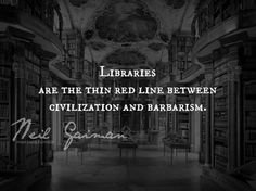 Libraries are the thin red line between civilization and barbarism - Neil Gaiman