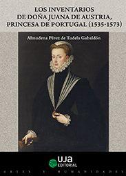 Los inventarios de doña Juana de Austria, princesa de Portugal : (1535 - 1573) / Almudena Pérez de Tudela Gabaldón