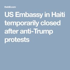 US Embassy in Haiti temporarily closed after anti-Trump protests