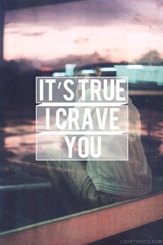 I crave you ..... ((It's true.. I crave you :: Orange Soda; BBQ Chicken Wings; chocolate frosting; tacos; cheese breadsticks; *MILK*; Orange juice*&*Bacon, Egg and Cheese Biscuits from MickeyD's....... Oh, gotta love the pregnancy hormones! LOL))