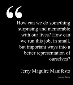 Jerry Maguire Manifesto This quote courtesy of @Pinstamatic (http://pinstamatic.com)