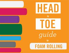 The Head to Toe Guide to Foam Rolling