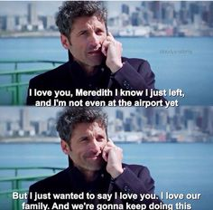 """I love you, Meredith. I know I just left, and I'm not even at the airport yet, but I just wanted to say I love you. I love our family. And we're gonna keep doing this."" Derek Shepard to Meredith Grey, Grey's Anatomy quotes"