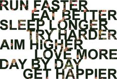 words to live by: run faster eat better sleep longer try harder aim higher love more day by day get happier Great Quotes, Quotes To Live By, Me Quotes, Motivational Quotes, Inspirational Quotes, Sunny Quotes, Fitness Motivation, Sport Motivation, Fitness Quotes