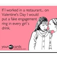 if i worked in a restaurant i would put a ring in every girls drink on Valentines day - ornery!