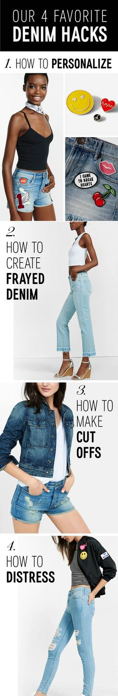 Denim Hacks 101: 1. Personalize your denim with patches by placing the patch and ironing them into place. 2. Create frayed denim by cutting a pair of Express jean leggings just above the hem & rubbing the ends with sandpaper. 3. Transform an old pair of jeans into shorts by turning them inside out, cutting 3 in. from the crotch and fray the ends. 4. Denim DIY distressing. First, cut a slit in the desired spot on your jeans. Then use sandpaper on the edges of the hole to create distressed…