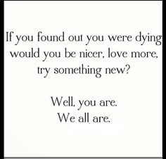 """If you found out you were dying, would you be nicer, love more, try something new? Well, you are. We all are."""