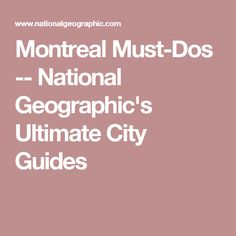 Montreal Must-Dos -- National Geographic's Ultimate City Guides