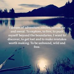 I dream of adventure, smiles, sunshine and sweat. To explore, to live, to push myself beyond the boundaries. I want to discover, to get lost and to make mistakes worth making. To be unbound, wild and free.