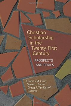 Christian Scholarship in the Twenty-First Century: Prospects and Perils by Thomas M. Crisp