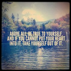 """Above all, be true to yourself, and if you cannot put your heart into it, take yourself out of it."" - Jackson Hardy"