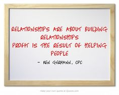 Relationships are about building relationships Profit is the result of helping people
