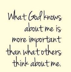 What GOD knows about me is more important than what others think about me. #Godly #Quotes #Faith