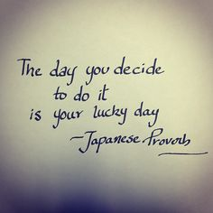The day you decide to do it is your lucky day - Japanese Proverb