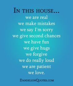 In this house…we are real we make mistakes we say I'm sorry we give second chances we have fun we give hugs we forgive we do really loud we are patient we love.