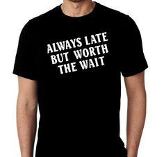 New Always Late But Worth The Wait Humor Custom by MarieLynnTshirt