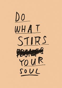 DO WHAT STIRS YOUR SOUL