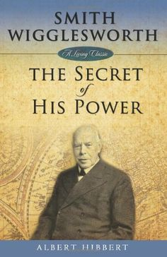 Smith Wigglesworth: The Secret of His Power (Living Classics) by Albert Hibbert http://www.amazon.com/dp/1577949773/ref=cm_sw_r_pi_dp_9AJvvb1JZWVR1