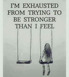 I'm exhausted from trying to b stronger than i feel :-(