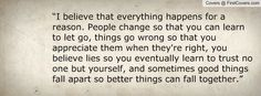 """""""I believe that everything happens for a reason. People change so that you can learn to let go, things go wrong so that you appreciate them when they're right, you believe lies so you eventually learn to trust no one but yourself, and sometimes good thi"""