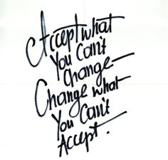 Accept what you can't change, change what you can't accept.