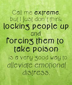 Call me extreme, but I just don't think locking people up and forcing them to take poison is a very good way of alleviating emotional distress. #psychiatry #HumanRights