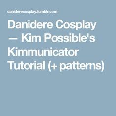 Danidere Cosplay — Kim Possible's Kimmunicator Tutorial (+ patterns)