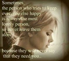 Sometimes the person who tries to keep everyone happy is always the most lonely person, so never leave them alone...because they will never say that they need you...