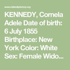 KENNEDY, Cornela Adele  Date of birth: 6 July 1855 Birthplace: New York Color: White Sex: Female Widow Date of death: 26 February 1932 Williams Township Cause of death: Influenza Age: 76 years 7 months 24 days Buried: Pine Grove Cemetery, Williams Township, Bay County, Michigan Husband: Walter Kennedy Born: 2 July 1853 n Oakland county, Michigan Died: 2 January 1928 Father: Welcome Eddy Born: New York Mother: Mary Herman Born: New York Informant: Conrad Kernstock