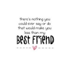 There's nothing you could ever say or do that would make you less than my best friend.