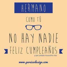 Hermano, como tú, no hay nadie. Feliz cumpleaños. Y que cumplas muuuchos más. www.paraisodesign.com