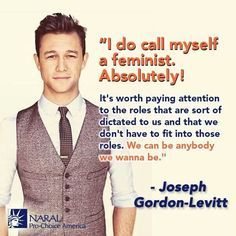"""I do call myself a feminist. Absolutely! It's worth paying attention to the roles that are sort of dictated to us and that we don't have to fit into those roles."" - Joseph Gordon-Levitt"