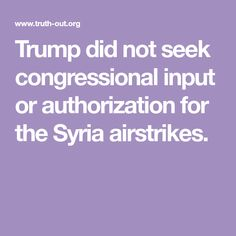 """Trump did not seek congressional input or authorization for the Syria airstrikes. Now moves propose a wayward, delusional Trump could create endless wars as he sees fit ! VERY DANGEROUS TO GIVE SUCH POWER TO SUCH A DERANGED LYING  """"NUT CASE""""!"""
