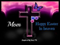 Happy Easter in Heaven Mom... Miss you!