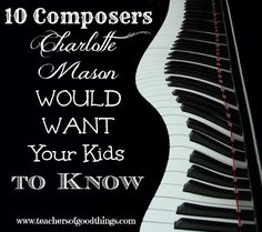 10 Composers Charlotte Mason Would Want Your Kids to Know www.teachersofgoodthings.com