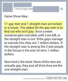 NOW HERE'S THE FLAW: there will be two straight men in the house at the end, and both will think they've won! How would the winner be chosen?