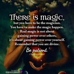 There is magic, but you have to be the magician. You have to make the magic happen. Real magic is not about gaining power over others, it's about gaining power over yourself. Remember that you are divine. Be patient. Awakening Quotes, Spiritual Awakening, Spiritual Quotes, Spiritual Gangster, Spiritual Life, Magic Quotes, Wisdom Quotes, Me Quotes, Qoutes