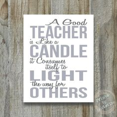 A good teacher is like a candle, it consumes itself to light the way for others.