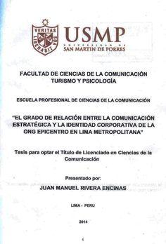 Título: El grado de relación entre la comunicación estratégica y la identidad corporativa de la ONG Epicentro en Lima Metropolitana. / Autor: Rivera, Juan / Ubicación: Biblioteca FCCTP - USMP 4to piso / Código: T/658.45/R6213/2014.
